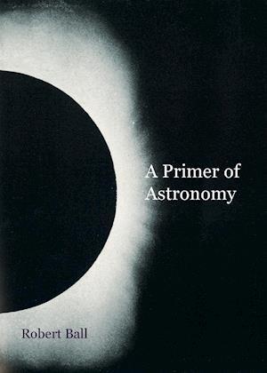 A Primer of Astronomy af Robert Ball
