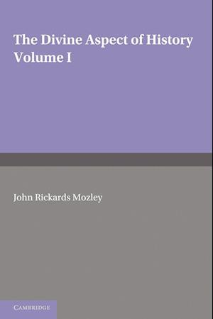 The Divine Aspect of History: Volume 1 af John Rickards Mozley