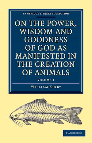 On the Power, Wisdom and Goodness of God as Manifested in the Creation of Animals and in Their History, Habits and Instincts af William Kirby