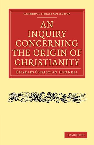 An Inquiry Concerning the Origin of Christianity af Charles Christian Hennell