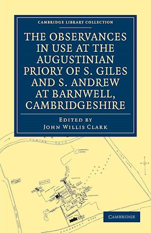 The Observances in Use at the Augustinian Priory of S. Giles and S. Andrew at Barnwell, Cambridgeshire af John Willis Clark