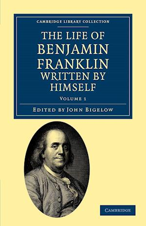 The Life of Benjamin Franklin, Written by Himself af John Bigelow, Benjamin Franklin