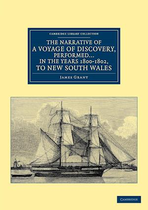 The Narrative of a Voyage of Discovery, Performed in His Majesty's Vessel the Lady Nelson ... in the Years 1800, 1801, and 1802, to New South Wales af James Grant