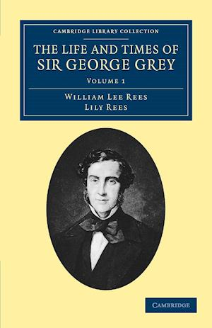 The Life and Times of Sir George Grey, K.C.B. af William Lee Rees, Lily Rees
