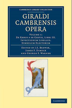 Giraldi Cambrensis Opera: Volume 1, De Rebus a Se Gestis, Libri III. Invectionum Libellus. Symbolum Electorum af Giraldus Cambrensis