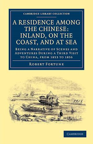 A Residence Among the Chinese: Inland, on the Coast, and at Sea af Robert Fortune