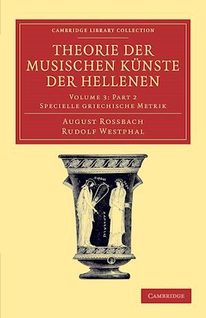 Theorie der Musischen Kunste der Hellenen Part 2: Volume 3, Specielle Griechische Metrik, Part 2 af August Rossbach