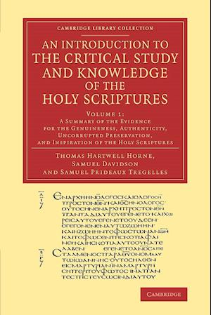 An Introduction to the Critical Study and Knowledge of the Holy Scriptures: Volume 1, a Summary of the Evidence for the Genuineness, Authenticity, Uncorrupted Preservation, and Inspiration of the Holy Scriptures af Thomas Hartwell Horne