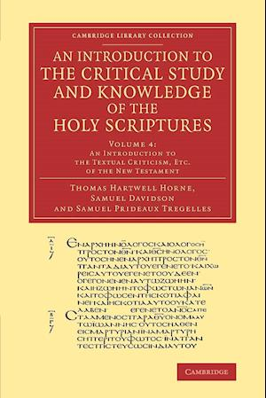 An Introduction to the Critical Study and Knowledge of the Holy Scriptures: Volume 4, an Introduction to the Textual Criticism, Etc. of the New Testament af Thomas Hartwell Horne