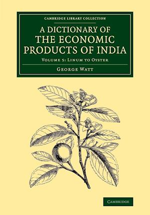 Dictionary of the Economic Products of India: Volume 5, Linum to Oyster af George Watt