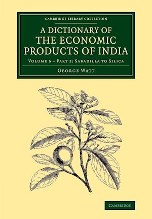 Dictionary of the Economic Products of India: Volume 6, Sabadilla to Silica, Part 2 af George Watt