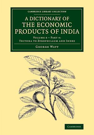 Dictionary of the Economic Products of India: Volume 6, Tectona to Zygophillum and Index, Part 4 af George Watt