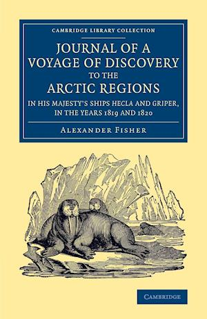 Journal of a Voyage of Discovery to the Arctic Regions in His Majesty's Ships Hecla and Griper, in the Years 1819 and 1820 af Alexander Fisher