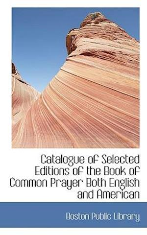 Catalogue of Selected Editions of the Book of Common Prayer Both English and American af Boston Public Library