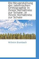 Die Neugestaltung Der Lateinischen Orthographie in Ihrem Verh Ltniss Zur Schule af Wilhelm Brambach