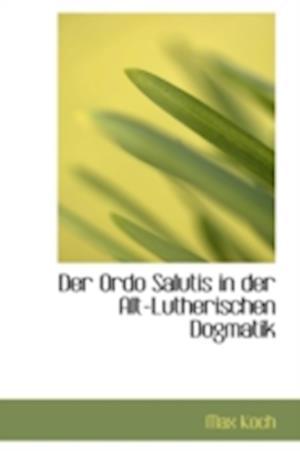 Der Ordo Salutis in Der Alt-Lutherischen Dogmatik af Max Koch