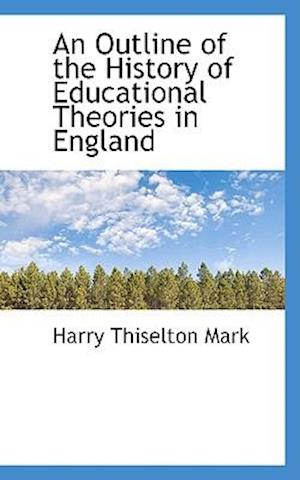 An Outline of the History of Educational Theories in England af Harry Thiselton Mark