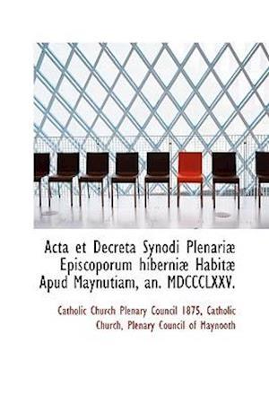 ACTA Et Decreta Synodi Plenari Episcoporum Hiberni Habit Apud Maynutiam, An. MDCCCLXXV. af Catholic Church Plenary Council