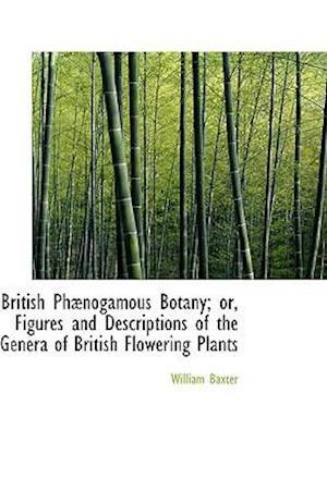 British PH Nogamous Botany; Or, Figures and Descriptions of the Genera of British Flowering Plants af William Baxter