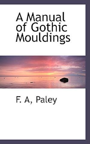 A Manual of Gothic Mouldings af F. A. Paley