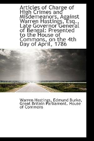 Articles of Charge of High Crimes and Misdemeanors, Against Warren Hastings, Esq., Late Governor Gen af Warren Hastings