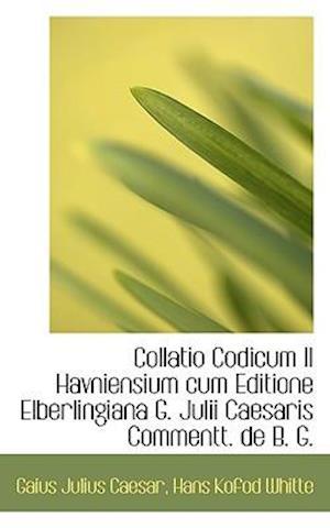 Collatio Codicum II Havniensium Cum Editione Elberlingiana G. Julii Caesaris Commentt. de B. G. af Gaius Julius Caesar