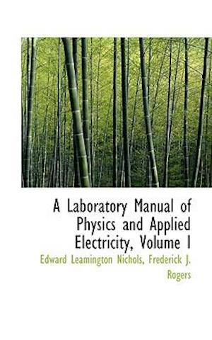 A Laboratory Manual of Physics and Applied Electricity, Volume I af Edward Leamington Nichols
