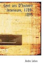 Cent ANS D'Histoire Int Rieure, 1789-1895 af Andre Lebon