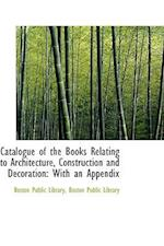 Catalogue of the Books Relating to Architecture, Construction and Decoration af Boston Public Library