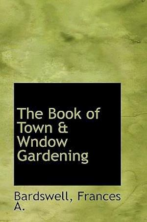 The Book of Town & Wndow Gardening af Frances A. Bardswell