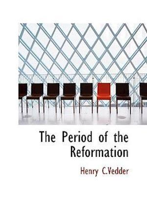 The Period of the Reformation af Henry C. Vedder
