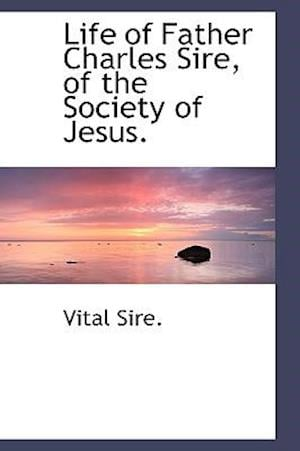 Life of Father Charles Sire, of the Society of Jesus. af Vital Sire