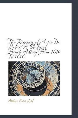 The Regency of Marie de Medicis a Study of French History from 1610 to 1616 af Arthur Power Lord