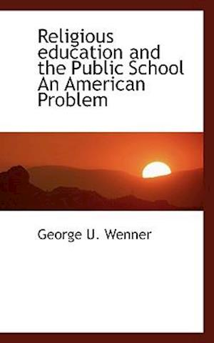 Religious Education and the Public School an American Problem af George U. Wenner