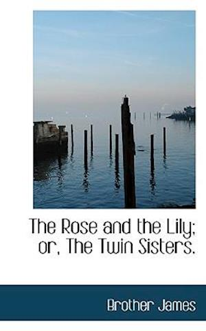 The Rose and the Lily; Or, the Twin Sisters. af Brother James