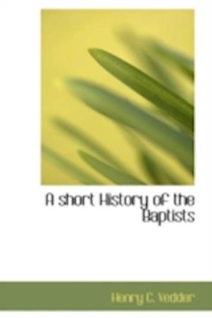 A Short History of the Baptists af Henry C. Vedder