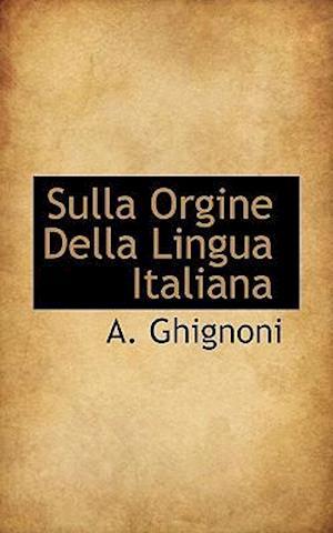 Sulla Orgine Della Lingua Italiana af A. Ghignoni