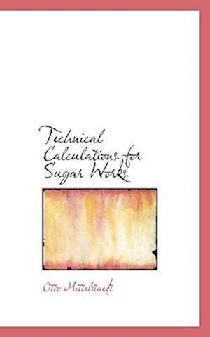 Technical Calculations for Sugar Works af Otto Mittelstaedt