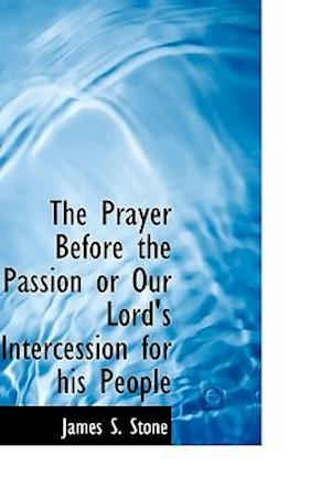 The Prayer Before the Passion or Our Lord's Intercession for His People af James S. Stone