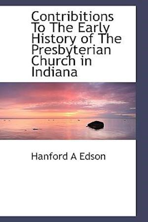 Contribitions to the Early History of the Presbyterian Church in Indiana af Hanford A. Edson