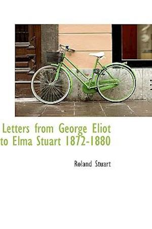 Letters from George Eliot to Elma Stuart 1872-1880 af Roland Stuart