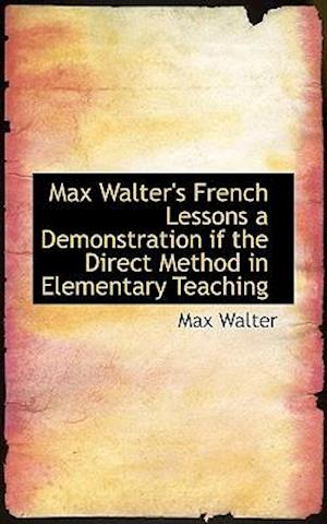 Max Walter's French Lessons a Demonstration If the Direct Method in Elementary Teaching af Max Walter
