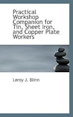 Practical Workshop Companion for Tin, Sheet Iron, and Copper Plate Workers af Leroy J. Blinn