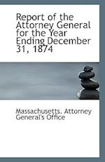 Report of the Attorney General for the Year Ending December 31, 1874 af Massachusetts Attorney General's Office