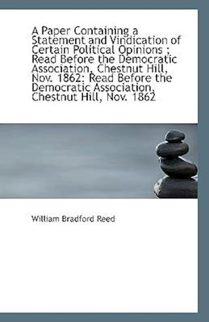 A Paper Containing a Statement and Vindication of Certain Political Opinions; Read Before the Democ af William Bradford Reed