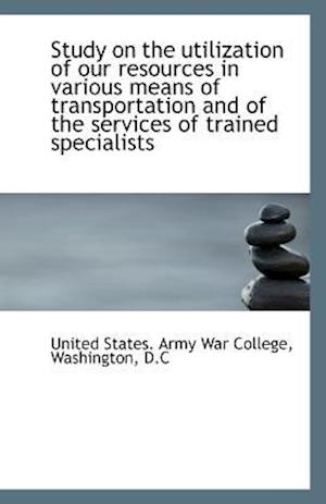 Study on the Utilization of Our Resources in Various Means of Transportation and of the Services of af United States Army War College