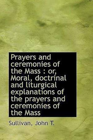 Prayers and Ceremonies of the Mass af John T. Sullivan