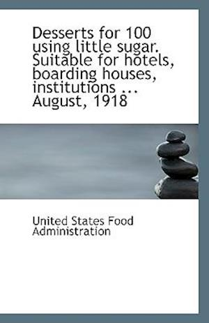 Desserts for 100 Using Little Sugar. Suitable for Hotels, Boarding Houses, Institutions ... August, af United States Food Administration