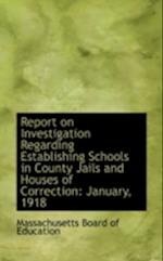 Report on Investigation Regarding Establishing Schools in County Jails and Houses of Correction af Massachusetts Board Of Education