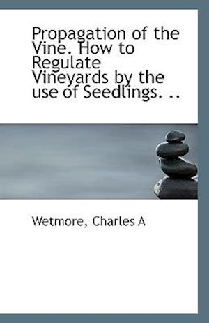 Propagation of the Vine. How to Regulate Vineyards by the Use of Seedlings. .. af Charles A. Wetmore